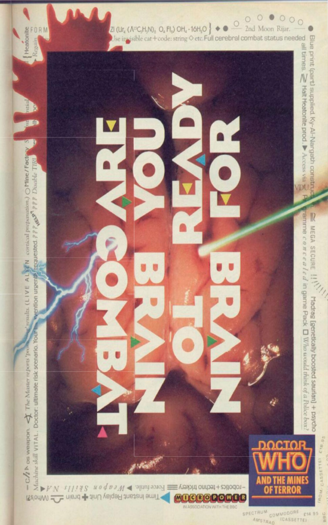 """It's the advert for the videogame Dr Who And The Mines Of Terror. It's a close up photo of a squidgy brain, complete with bloodsplat, and the words """"are you ready for brain to brain combat?"""""""